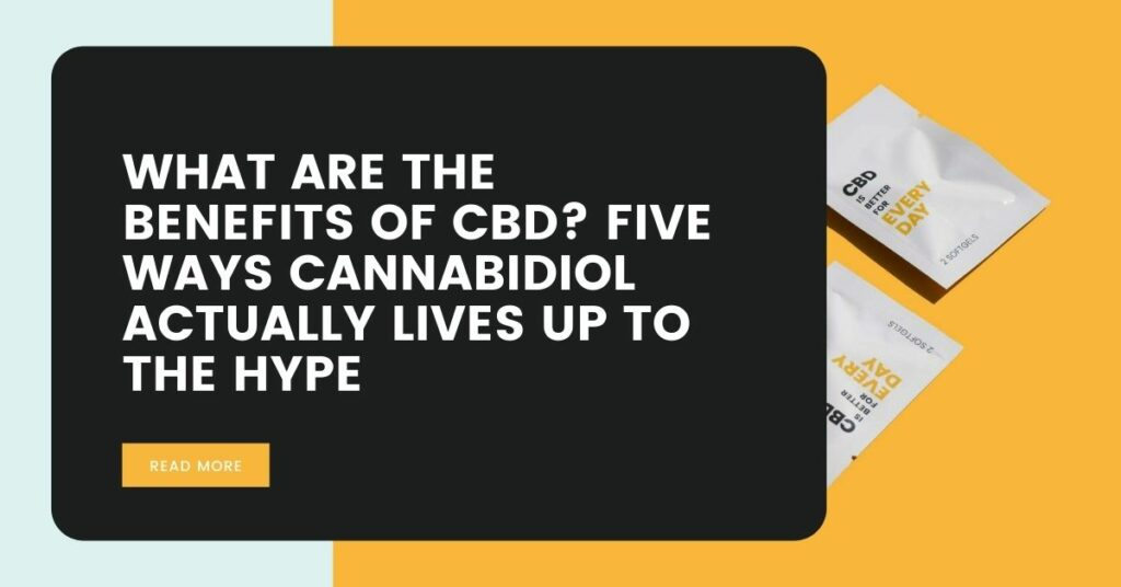 What are the Benefits of CBD_ Five Ways Cannabidiol Actually Lives up to the Hype